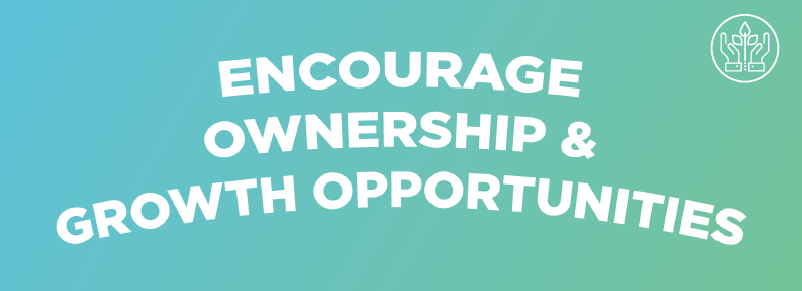 Encourage Ownership & Growth Opportunities